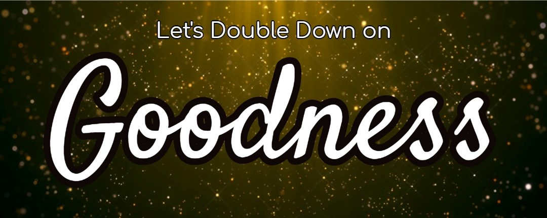 Let's Double Down on Goodness