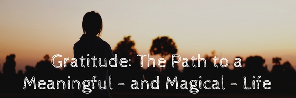Gratitude: The Path to a Meaningful – and Magical – Life