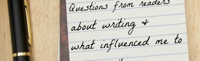 Questions from Readers About Writing and What Influenced Me to be a Writer