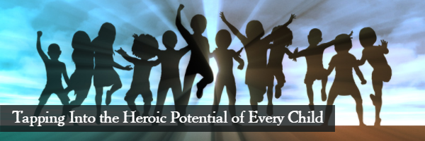 Tapping Into the Heroic Potential of Every Child